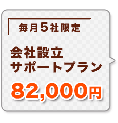 会社設立サポートプラン 82,000円 毎月5社限定
